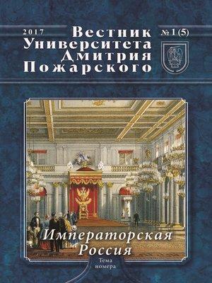 cover image of Вестник Университета Дмитрия Пожарского. 2017, №1(5). Императорская Россия