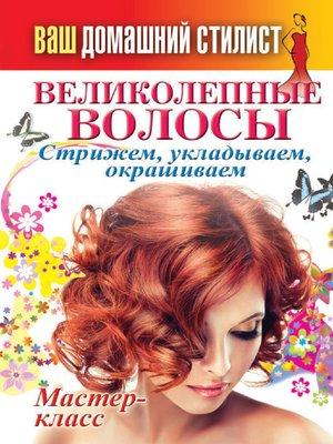 cover image of Ваш домашний стилист. Великолепные волосы. Стрижем, укладываем, окрашиваем