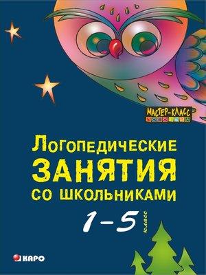 cover image of Логопедические занятия со школьниками. Программа комплексного сопровождения учащихся с нарушениями письменной речи «Я учусь учиться». 1-5 класс. 2-е издание