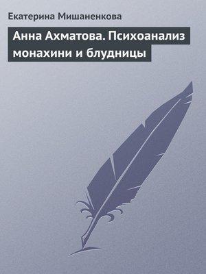 cover image of Анна Ахматова. Психоанализ монахини и блудницы