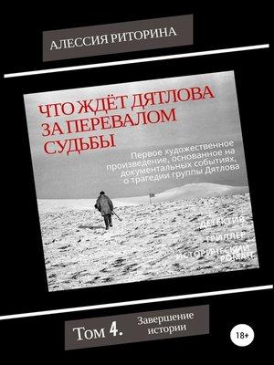 cover image of Что ждёт Дятлова за перевалом судьбы. Том 4. Завершение истории
