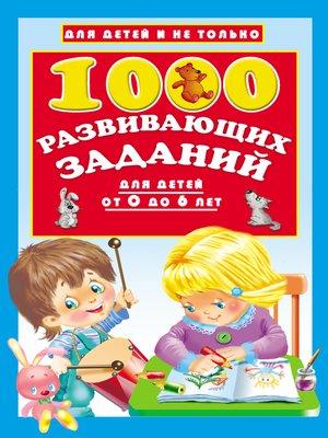 cover image of 1000 развивающих заданий для детей от 0 до 6 лет