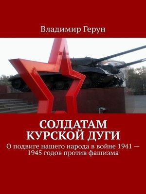 cover image of Солдатам Курскойдуги. Оподвиге нашего народа ввойне 1941—1945годов против фашизма