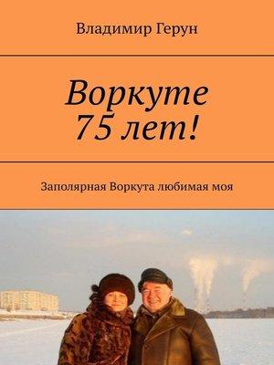 cover image of Воркуте 75 лет! Заполярная Воркута любимаямоя