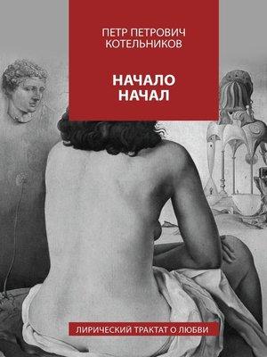 cover image of Начало начал. Лирический трактат олюбви. КнигаI