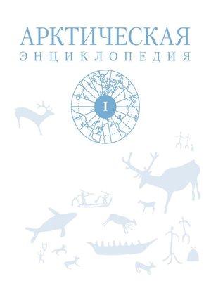 cover image of Арктическая энциклопедия. Том I