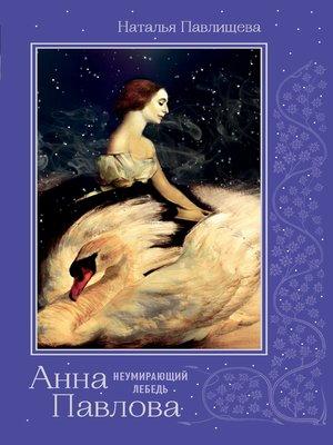cover image of Анна Павлова. «Неумирающий лебедь»