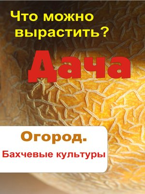 cover image of Что можно вырастить? Огород. Бахчевые культуры