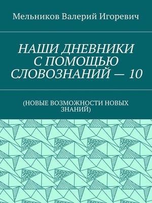 cover image of НАШИ ДНЕВНИКИ СПОМОЩЬЮ СЛОВОЗНАНИЙ–10. (НОВЫЕ ВОЗМОЖНОСТИ НОВЫХ ЗНАНИЙ)