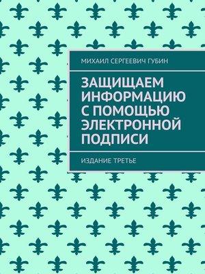 cover image of Защищаем информацию спомощью электронной подписи. Издание второе, дополненное