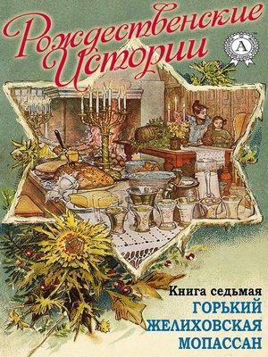 cover image of «Рождественские истории». Книга седьмая. Горький М.; Желиховская В.; Мопасан Г.