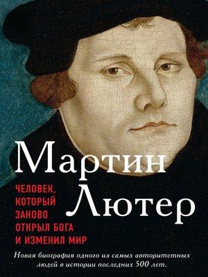 cover image of Мартин Лютер. Человек, который заново открыл Бога и изменил мир