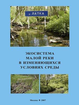 cover image of Экосистема малой реки в изменяющихся условиях среды