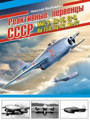 cover image of Реактивные первенцы СССР – МиГ-9, Як-15, Су-9, Ла-150, Ту-12, Ил-22 и другие