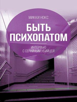 cover image of Быть психопатом. Интервью с серийным убийцей