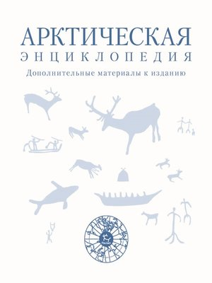 cover image of Арктическая энциклопедия. Дополнительные материалы к изданию