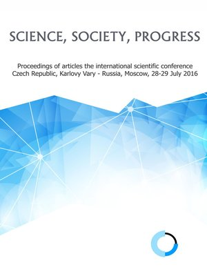 cover image of Science, society, progress. Proceedings of articles the international scientific conference. Czech Republic, Karlovy Vary – Russia, Moscow, 28-29 July 2016