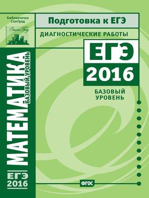 cover image of Математика. Подготовка к ЕГЭ в 2016 году. Диагностические работы. Базовый уровень