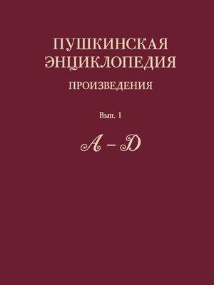 cover image of Пушкинская энциклопедия. Произведения. Выпуск 1. А – Д