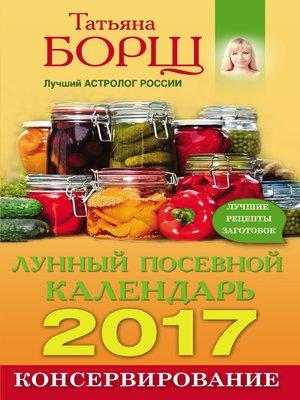 cover image of Консервирование. Лунный посевной календарь на 2017 год + лучшие рецепты заготовок
