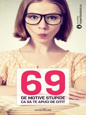 cover image of 69 de motive stupide ca sa te apuci de citit