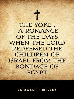 cover image of The Yoke : A Romance of the Days when the Lord Redeemed the Children of Israel from the Bondage of Egypt