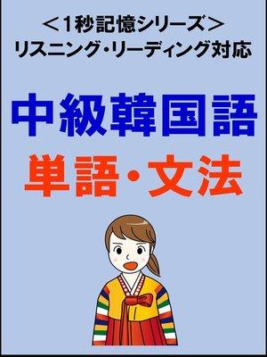 cover image of 中級韓国語:2000単語・文法(リスニング・リーディング対応、TOPIK中級レベル)1秒記憶シリーズ