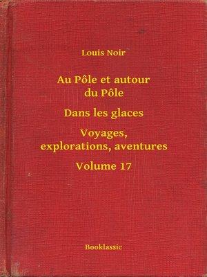 cover image of Au Pôle et autour du Pôle--Dans les glaces--Voyages, explorations, aventures--Volume 17