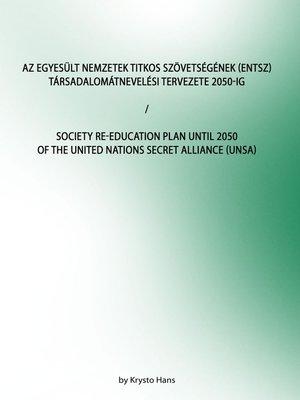 cover image of Az Egyesült Nemzetek Titkos Szövetségének (ENTSZ) Társadalomátnevelési Tervezete 2050-ig/Society Re-education Plan until 2050 of the United Nations secret Alliance (UNSA)