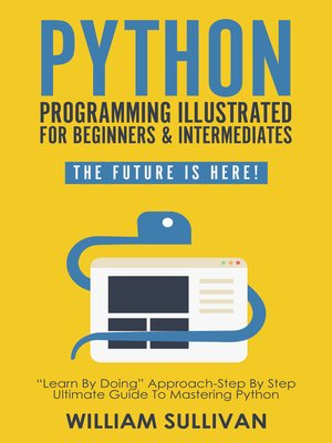 """cover image of Python Programming Illustrated For Beginners & Intermediates""""Learn by Doing"""" Approach-Step by Step Ultimate Guide to Mastering Python"""