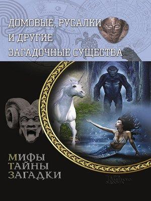 cover image of Домовые, русалки и другие загадочные существа (Domovye, rusalki i drugie zagadochnye sushhestva)