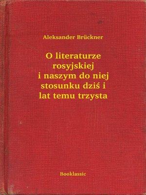 cover image of O literaturze rosyjskiej i naszym do niej stosunku dziś i lat temu trzysta