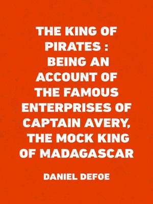 cover image of The King of Pirates : Being an Account of the Famous Enterprises of Captain Avery, the Mock King of Madagascar