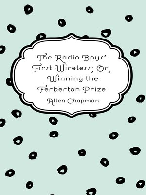 cover image of The Radio Boys' First Wireless; Or, Winning the Ferberton Prize