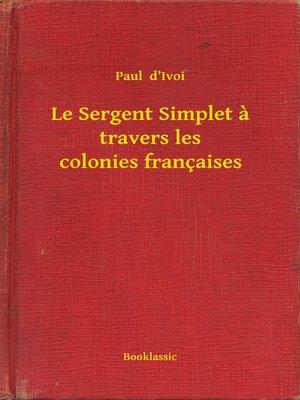 cover image of Le Sergent Simplet a travers les colonies françaises