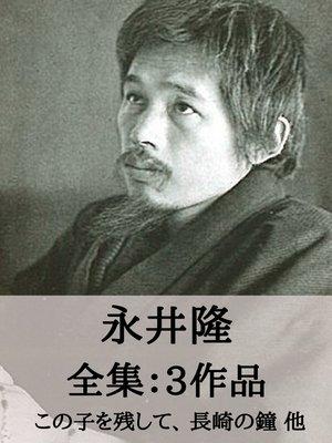 cover image of 永井隆 全集3作品:この子を残して、長崎の鐘 他
