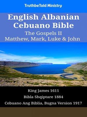 cover image of English Albanian Cebuano Bible - The Gospels II - Matthew, Mark, Luke & John
