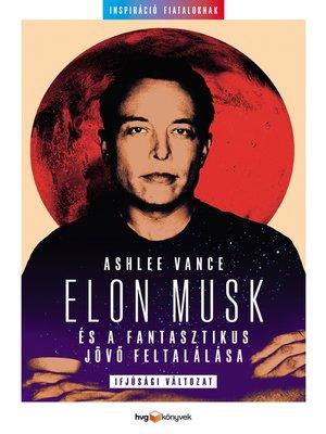 cover image of Elon Musk és a fantasztikus jövő feltalálása