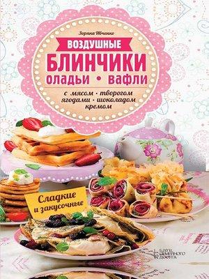 cover image of Воздушные блинчики, оладьи, вафли. С мясом, творогом, ягодами, шоколадом, кремом. Сладкие и закусочные