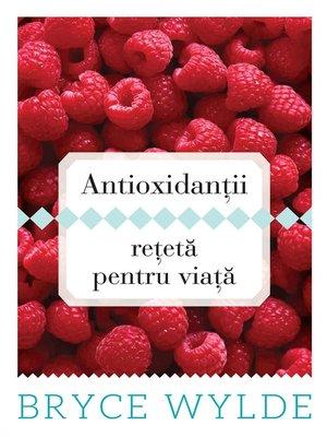cover image of Antioxidantii, reteta pentru viata. Cum sa folosesti puterea antioxidantilor pentru a preveni aparitia bolilor si a ramane sanatos toata viata