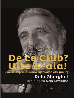 cover image of De ce Club? Uite de-aia! (sau viata unui om aproape obisnuit) Relu Gherghel in dialog cu Nelu Stratone