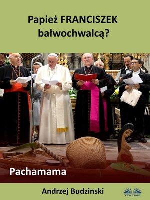 cover image of Papież Franciszek Bałwochwalcą? Pachamama