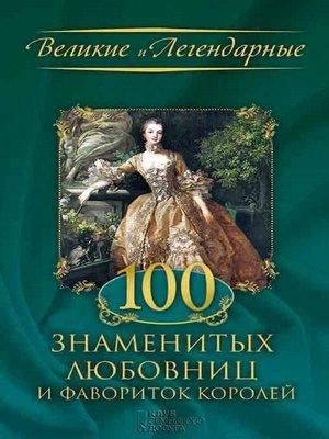 cover image of 100 знаменитых любовниц и фавориток королей (100 znamenityh ljubovnic i favoritok korolej)