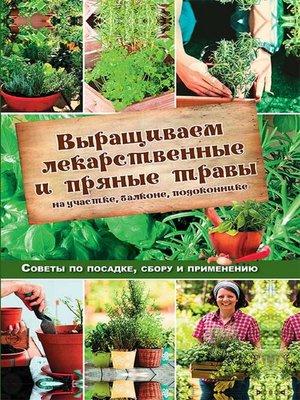 cover image of Выращиваем лекарственные и пряные травы на участке, балконе, подоконнике. Советы по посадке, сбору и применению