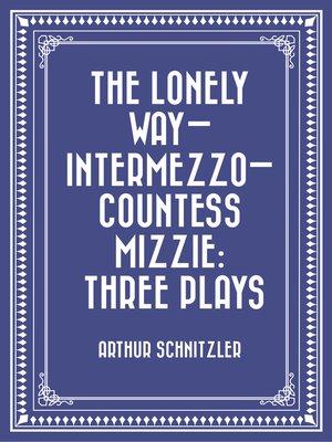 cover image of The Lonely Way—Intermezzo—Countess Mizzie: Three Plays
