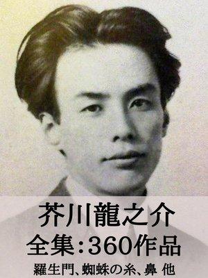 cover image of 芥川龍之介 全集360作品:羅生門、蜘蛛の糸、鼻 他