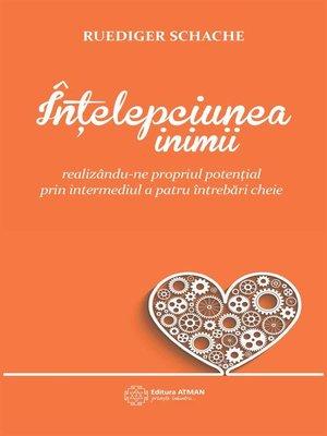 cover image of Înțelepciunea inimii. Realizându-ne propriul potențial prin intermediul a patru întrebări cheie