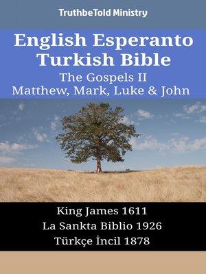 cover image of English Esperanto Turkish Bible - The Gospels II - Matthew, Mark, Luke & John