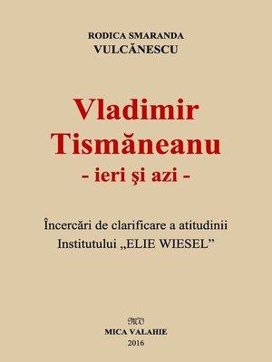 """cover image of Vladimir Tismăneanu--ieri și azi. Încercări de clarificare a atitudinii Institutului """"Elie Wiesel"""""""