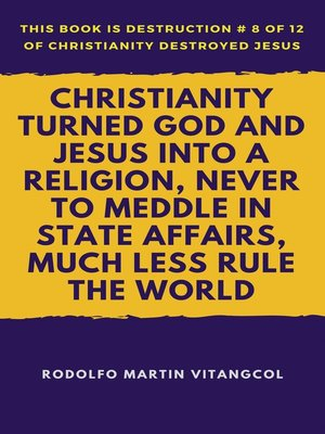 cover image of Christianity Turned God and Jesus Into a Religion, Never to Meddle in State Affairs, Much Less Rule the World